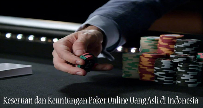 Keseruan dan Keuntungan Poker Online Uang Asli di Indonesia