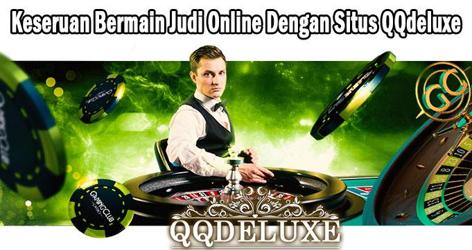 Keseruan Bermain Judi Online Dengan Situs QQdeluxe
