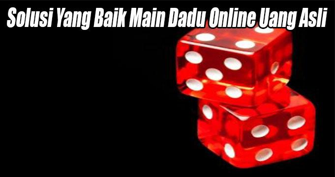 Solusi Yang Baik Main Dadu Online Uang Asli